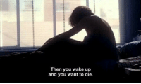Wake, You, and Wake Up: Then you wake up  and you want to die