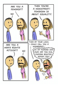 Feminism, Fucking, and God: THEN YOU'RE  A MISOGYNIST!  FEMINISM IS  ABOUT EQUALITY!  ARE YOu A  FEMINIST?  NO  THEN BY YOuR LoGIC,  COULD CALL You A  MISANDRIST..  ARE You A  MEN'S RIGHTS  ACTIVIST? NO  OH MY FUCKING GOD  FUCK OFF You EVIL  FUCKING BIGOTED  SEXIST PIG!! (GC)
