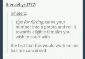 Eligible: thenaebyrd777:  inhalers:  tips for flirting: carve your  number into a potato and roll it  towards eligible females you  wish to court with  the fact that this would work on me  has me concerned
