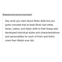 Asian, Feminism, and Lesbians: thenewwomensmovement:  Say what you want about Bratz dolls but you  gotta concede that at least Bratz had white,  Asian, Latina, and black dolls in their lineup and  developed individual styles and characterizations  and personalities for each of them and that's  more than Mattel ever did. PROBABLY WHY I ONLY HAD BRATZ DOLLS - feminism feminist lgbt queer pansexual gay lesbian lgbtqia lgbtpride nonbinary queer transgender transman transwoman agender intersectionalfeminism tumblr tumblrtextpost equalrights asian asianfeminist halfasian biracial positivity positivevibes recovery happiness