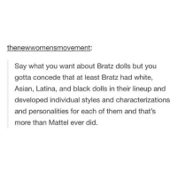Asian, Memes, and Individualism: thenewwomensmovement:  Say what you want about Bratz dolls but you  gotta concede that at least Bratz had white,  Asian, Latina, and black dolls in their lineup and  developed individual styles and characterizations  and personalities for each of them and that's  more than Mattel ever did. I never cared a lot for dolls but I loved Yasmin from Bratz- To those who've seen my insta story I don't know how the thing works btw I'm just testing it out