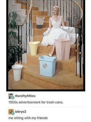 I have absolutely no words to say: theniftyfifties  1950s advertisement for trash cans.  labrys2  me sitting with my friends I have absolutely no words to say