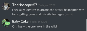 One Joke: TheNoscoper57 Today at 12:32  I sexually identify as an apache attack helicopter with  twin gatling guns and missile barrages (edited)  Baby Coke Today at 12:33  TRANS  Oh, I saw the one joke in the wild!!! One Joke