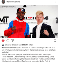 Chris Tucker: thenotoriousmma  A SUPER ARENA  AITAMA S  ENA  ONEY  TEA  Liked by kblock43 and 591,291 others  thenotoriousmma Is that a tracksuit or a sauna suit Floyd haha wtf. is it  hot in Tokyo or what's the story here? that climate change is no joke fuck  me hahah  What in the fuck is going on here? Who's this little prick next to you?  That's mad shit. Like something out of rush hour 5 or something. Chris  tucker and Jackie fucking Chan back in this bitch. Fucking brilliant. Mad  little bastard you are Floyd. Fair fucks to you mate. No lie. Fuck it.