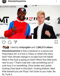 👀 ufc mma bellator wsof fight jj jiujitsu muaythai wrestling boxing kickboxing grappling funnymma ufcmeme mmamemes onefc warrior PrideFC prideneverdies: thenotoriousmma  A SUPER ARENA  MT  AITAMA S  ENA  ONEY TEA  0  Liked by rockyogden and 1,580,313 others  thenotoriousmma Is that a tracksuit or a sauna suit  Floyd haha wtf. is it hot in Tokyo or what's the story  here? that climate change is no joke fuck me hahah  What in the fuck is going on here? Who's this little prick  next to you? That's mad shit. Like something out of  rush hour 5 or something. Chris tucker and Jackie  fucking Chan back in this bitch. Fucking brilliant. Mad  little bastard you are Floyd. Fair fucks to you mate. No  lie. Fuck it. 👀 ufc mma bellator wsof fight jj jiujitsu muaythai wrestling boxing kickboxing grappling funnymma ufcmeme mmamemes onefc warrior PrideFC prideneverdies