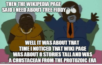 tree fiddy: THENTHEWIKIPEDIA PAGE  SAID I NEED ABOUT TREE FİDDY  e  WELL ITWAS ABOUT THAT  TIMEI NOTICED THAT WIKI PAGE  WAS ABOUT 8 STORIES TALLAND WAS  A CRUSTACEAN FROM THE PROTOZOIC ERA