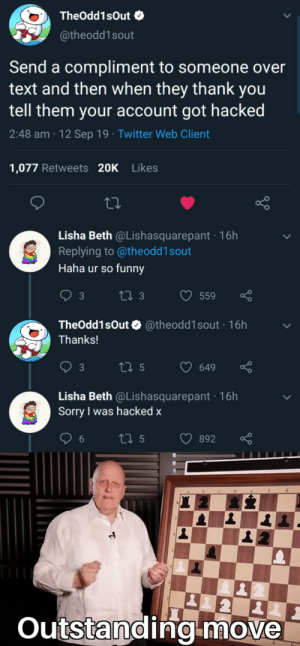 Flex tape can't fix that.: TheOdd1sOut  @theodd1sout  Send a compliment to someone over  text and then when they thank you  tell them your account got hacked  2:48 am 12 Sep 19 Twitter Web Client  1,077 Retweets 20K Likes  Lisha Beth @Lishasquarepant 16h  Replying to @theodd 1 sout  Haha ur so funny  t 3  559  3  TheOdd1sOutO @theodd1sout 16h  Thanks!  t 5  3  649  Lisha Beth @Lishasquarepant 16h  Sorry was hacked x  ti 5  892  2  Outstanding-move Flex tape can't fix that.
