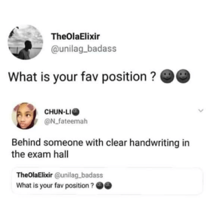 Chun-Li, What Is, and Badass: TheOlaElixir  @unilag_badass  What is your fav position ?  CHUN-LI  @N_fateemah  Behind someone with clear handwriting in  the exam hall  TheOlaElixir @unilag badass  What is your fav position?