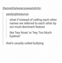 Hey fat ass: theonethatwearssweatshirts:  paulyoptosaurus:  what if instead of calling each other  names we referred to each other by  our most dominant feature  like 'hey Nose' or 'hey Too Much  Eyeliner  that's usually called bullying Hey fat ass