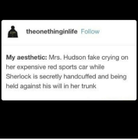 What even was S4 -Indy: theonethinginlife  Follow  My aesthetic: Mrs. Hudson fake crying on  her expensive red sports car while  Sherlock is secretly handcuffed and being  held against his will in her trunk What even was S4 -Indy