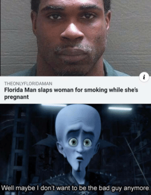 Chaotic good.: THEONLYFLORIDAMAN  Florida Man slaps woman for smoking while she's  pregnant  Well maybe l don't want to be the bad guy anymore. Chaotic good.