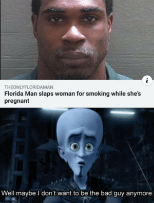 Bad, Florida Man, and Pregnant: THEONLYFLORIDAMAN  Florida Man slaps woman for smoking while she's  pregnant  Well maybe I don't want to be the bad guy anymore The hero we deserve
