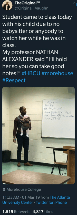 "College, Future, and Iphone: TheOriginalTM  @Original_Vaughn  Student came to class today  with his child due to no  babysitter or anybody to  watch her while he was in  class.  My professor NATHAN  ALEXANDER said ""I'll hold  her so you can take good  notes."" #HBCU #morehouse  # Respect  Morehouse College  11:23 AM 01 Mar 19 from The Atlanta  University Center Twitter for iPhone  1,519 Retweets 4,817 Likes This is how we support each other and our future."