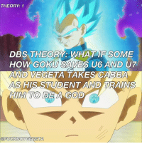 Anime, Dragonball, and God: THEORY: 1  DBS THEORY: WHAT IF SOME  HOW GOKU SAVES U6 AND UT  AND VEGETA  AS HIS STUDENT AND TRAINS  HIM TO BEA GOD  TAKES CABBA  GETA Also cabba already calls him master 🤔 Tag some DBZ fans! --- Follow the accounts below 👇👇 My main page @fuckboyvegeta My friend @liquiir C2 @ --- Tags: < goku> < 悟空> < 悟> < gohan> < ご飯> < ultimategohan> < mysticgohan> < db> < dragonball> < ドラゴンボール> < dbz> < Dragonballz> < FujiTV> < ドラゴンボールz>< sonofgoku> < buusaga> < anime> < アニメ > < l4l> < like4like> < s4s> < shoutout4shoutout > < spam4spam > < c4c > < comment4comment > < follow4follow> < dragonballsuper> < vegeta> < beerus>