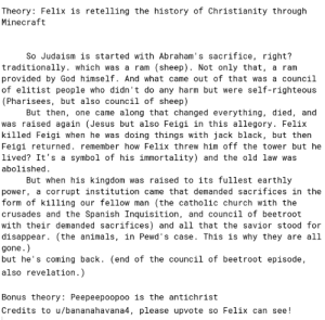 It would mean the world to me if felix ended up seeing this: Theory: Felix is retelling the history of Christianity through  Minecraft  So Judaism is started with Abraham's sacrifice, right?  (sheep) Not only that, a ram  traditionally. which was a ram  provided by God himself. And what came out of that was a council  of elitist people who didn't do any harm but were self-righteous  (Pharisees, but also council of sheep)  But then, one came along that changed everything, died, and  was raised again (Jesus but also Feigi in this allegory. Felix  killed Feigi when he was doing things with jack black, but then  Feigi returned. remember how Felix threw him off the tower but he  lived? It's a symbol of his immortality) and the old law was  abolished  But when his kingdom was raised to its fullest earthly  power, a corrupt institution came that demanded sacrifices in the  form of killing our fellow man  crusades and the Spanish Inquisition, and council of beetroot  with their demanded sacrifices) and all that the savior stood for  disappear. (the animals, in Pewd's case. This is why they are al1  (the catholic church with the  gone.  but he's coming back. (end of the council of beetroot episode  also revelation.)  Bonus theory: Peepeepoopoo is the antichrist  Credits to u/bananahavana4, please upvote so Felix can see! It would mean the world to me if felix ended up seeing this