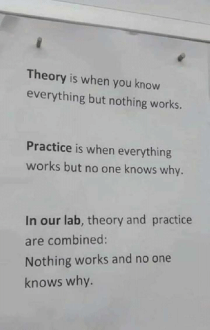 These Days.. via /r/memes https://ift.tt/2LRjlCh: Theory is when you know  everything but nothing works.  Practice is when everything  works but no one knows why.  In our lab, theory and practice  are combined:  Nothing works and no one  knows why. These Days.. via /r/memes https://ift.tt/2LRjlCh