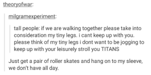 That day, short people received a grim reminder.omg-humor.tumblr.com: theoryofwar:  milgramexperiment:  tall people: if we are walking together please take into  consideration my tiny legs. i cant keep up with you.  please think of my tiny legs i dont want to be jogging to  keep up with your leisurely stroll you TITANS  Just get a pair of roller skates and hang on to my sleeve,  we don't have all day. That day, short people received a grim reminder.omg-humor.tumblr.com