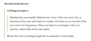 Wonder, Honey, and Down: theotheristhedoctor  writing-prompt-s:  Mankind has successfully deleted every trace of the year 2016. You, a  historian in the year 2416 begin to wonder why there are no records of the  year 2016 ever happening. When you begin to investigate, what you  uncover, sends chills down your spine.  Honey this isn't a writing prompt this is humanity's current plan Our last resort