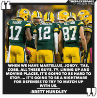 Backup QB @bretthundley17 has lots of confidence in next year's offense. Packers NFL GoPackGo GreenBay: THEPACKERPAGE  HTT PACKERS WIRE  ADAMS  A  ERS  12  NELSON  WHEN WE HAVE MARTELLUS, JORDY TAE,  COBB, ALL THESE GUYS, TY, LINING UP AND  MOVING PLACES, IT'S GOING TO BE HARD TO  STOP IT'S GOING TO BE A NIGHTMARE  FOR DEFENSES TO TRY TO MATCH UP  WITH US.  BRETT HUNDLEY Backup QB @bretthundley17 has lots of confidence in next year's offense. Packers NFL GoPackGo GreenBay