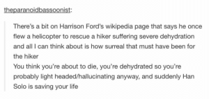 Han Solo, Harrison Ford, and Life: theparanoidbassoonist:  There's a bit on Harrison Ford's wikipedia page that says he once  flew a helicopter to rescue a hiker suffering severe dehydration  and all I can think about is how surreal that must have been for  the hiker  You think you're about to die, you're dehydrated so you're  probably light headed/hallucinating anyway, and suddenly Han  Solo is saving your life Harrison Ford