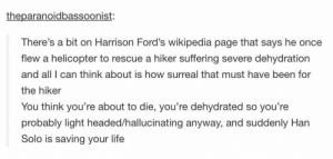 Han Solo, Harrison Ford, and Life: theparanoidbassoonist:  There's a bit on Harrison Ford's wikipedia page that says he once  flew a helicopter to rescue a hiker suffering severe dehydration  and all I can think about is how surreal that must have been for  the hiker  You think you're about to die, you're dehydrated so you're  probably light headed/hallucinating anyway, and suddenly Han  Solo is saving your life Harrison Fordomg-humor.tumblr.com