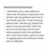"tag a hoe. but he-she is your hoe if you know what i mean: theperksofshuttingthefuckup:  i remember once i was walking to  class near this group of guys and one  of them saw his girlfriend and one of  his friends was like ""c'mon man bros  before hoes"" and the guy looked him  dead in the eye and said ""she's the  bro and y'all bitches are the hoes""  before going to talk to his girlfriend  and i have never seen a group of guys  in sagging jeans and ridiculous shoes  look so offended tag a hoe. but he-she is your hoe if you know what i mean"