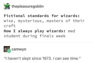 "Finals, Masters, and Time: thepleasuregoblin  Fictional standards for wizards:  wise, mysterious, masters of their  craft  How I always play wizards: med  student during finals week  camwyrn  ""I haven't slept since 1973. I can see time."" Strangely accurate for my dnd campaigns"