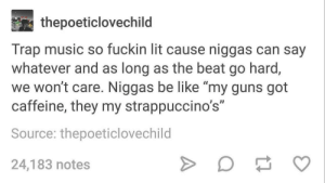 """Yo for real tho, ain't trashing can get down with some migos by Nic218 FOLLOW HERE 4 MORE MEMES.: thepoeticlovechild  Trap music so fuckin lit cause niggas can say  whatever and as long as the beat go hard,  we won't care. Niggas be like """"my guns got  caffeine, they my strappuccino's""""  Source: thepoeticlovechild  24,183 notes Yo for real tho, ain't trashing can get down with some migos by Nic218 FOLLOW HERE 4 MORE MEMES."""