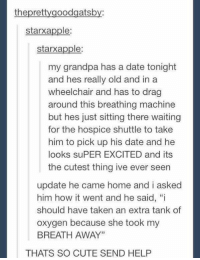 "Apple, Memes, and Taken: thepretty goodgatsb  starxapple:  starx apple  my grandpa has a date tonight  and hes really old and in a  wheelchair and has to drag  around this breathing machine  but hes just sitting there waiting  for the hospice shuttle to take  him to pick up his date and he  looks suPER EXCITED and its  the cutest thing ive ever seen  update he came home and i asked  him how it went and he said, ""i  should have taken an extra tank of  oxygen because she took my  BREATH AWAY""  THATS SO CUTE SEND HELP this is adorable"