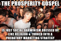 In hindsight it shouldve hit me in the face like a baseball years ago.: THEPROSPERITY GOSPEL  IS JUST SOCIAL DARWINISM DRESSED UP  LIKE RELIGION &TURNED INTO A  PREDATORY MARKETING STRATEGY  made on imgur In hindsight it shouldve hit me in the face like a baseball years ago.