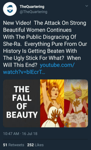 Beautiful, Energy, and Fall: TheQuartering  @TheQuartering  New Video! The Attack On Strong  Beautiful Women Continues  With The Public Disgracing Of  She-Ra. Everything Pure From Our  History Is Getting Beaten With  The Ugly Stick For What? When  Will This End? youtube.com/  watch?v-blEcrT..  THE  FALL  OF  BEAUTY  10:47 AM 16 Jul 18  51 Retweets 252 Likes abyssalcorvid: neshtasplace:  filipfatalattractionrblog:  she-ramen: alexa show me small dick energy Fun fact: the Quartering was banned for life from Magic: the Gathering EVERYTHING for using his fans to harass female cosplayers and made them quit the hobby. Just so you know what kind of person is behind this video.  Wow, just….wow.  Note- he harassed female Magic players because he seems to believe that women exist to be sexual fodder for men. Just so you REALLY know what kind of trash is behind the article.