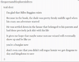 Ass, Be Like, and Bilbo: thequeenandthephoenixlives:  teal-deer:  I'm glad that Bilbo Baggins exists  Because in the book, the dude was pretty firmly middle aged when  his crazy-ass adventure started  He was settled down in the house that belonged to his parents and  had done precisely jack shit with his life  It gives me hope that maybe some nutcase wizard will eventually  show up and be like yo  you're a burglar now  don't even care that you didn't roll rogue homie we got dragons to  slay and kingdoms to save Why Bilbo Baggins matters