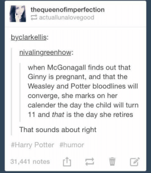 I don't think she'll last that longomg-humor.tumblr.com: thequeenofimperfection  2 actuallunalovegood  byclarkellis:  nivalingreenhow:  when McGonagall finds out that  Ginny is pregnant, and that the  Weasley and Potter bloodlines will  converge, she marks on her  calender the day the child will turn  11 and that is the day she retires  That sounds about right  #Harry Potter #humor  31,441 notes I don't think she'll last that longomg-humor.tumblr.com