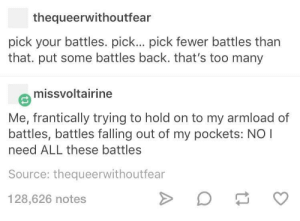 Back, Source, and Battles: thequeerwithoutfear  pick your battles. pick... pick fewer battles tharn  that. put some battles back. that's too many  missvoltairine  Me, frantically trying to hold on to my armload of  battles, battles falling out of my pockets: NO I  need ALL these battles  Source: thequeerwithoutfear  128,626 notes Pick your battles