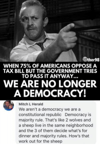 Memes, Work, and Live: ther98  WHEN 75% OF AMERICANS OPPOSE A  TAX BILL BUT THE GOVERNMENT TRIES  TO PASS IT ANYWAY...  WE ARE NO LONGER  A DEMOCRACY!  Mitch L Herald  We aren't a democracy we are a  constitutional republic Democracy is  majority rule. That's like 2 wolves and  a sheep live in the same neighborhood  and the 3 of them decide what's for  dinner and majority rules. How's that  work out for the sheep (GC)