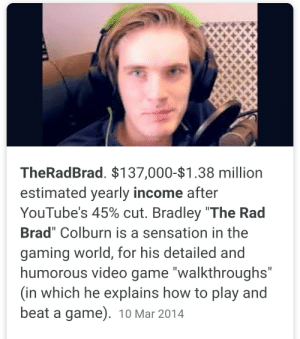 "Game, How To, and Video: TheRadBrad. $137,000-$1.38 million  estimated yearly income after  YouTube's 45% cut. Bradley ""The Rad  Brad"" Colburn is a sensation in the  gaming world, for his detailed and  humorous video game ""walkthroughs""  (in which he explains how to play and  beat a game). 10 Mar 2014  II Interesting...theradbrad is actually pewds in disguise...."