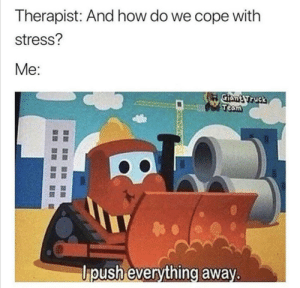 Yeah probably me irl: Therapist: And how do we cope with  stress?  Me:  Giant Truck  Team  Upush everything away. Yeah probably me irl