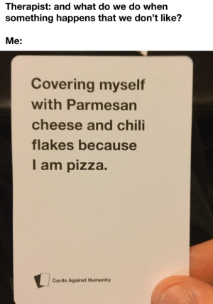 I can relate, personally: Therapist: and what do we do when  something happens that we don't like?  Me:  Covering myself  with Parmesan  cheese and chili  flakes because  I am pizza.  Cards Against Humanity I can relate, personally