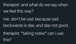 .: therapist: and what do we say when  we feel this way?  me: don't be sad. because sad  backwards is das. and das not good.  therapist: *taking notes* can i use  this? .