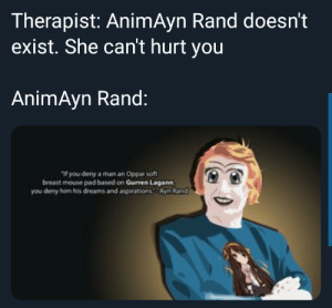 objectivism_irl: Therapist: AnimAyn Rand doesn't  exist. She can't hurt you  AnimAyn Rand:  If you deny a man an Oppai soft  breast mouse pad based on Gurren Lagann  you deny him his dreams and aspirationsAyn Rand objectivism_irl