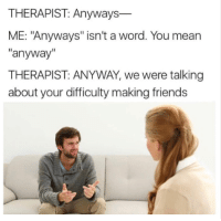 """Friends, Mean, and Word: THERAPIST: Anyways  ME: """"Anyways"""" isn't a word. You mean  anyway  THERAPIST: ANYWAY, we were talking  about your difficulty making friends ANYWAY."""