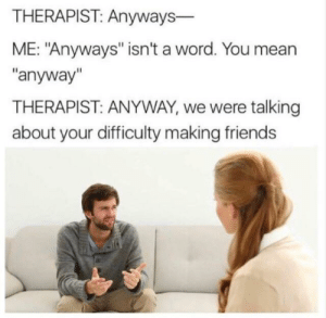 "Dank, Friends, and Memes: THERAPIST: Anyways-  ME: ""Anyways"" isn't a word. You mean  ""anyway""  THERAPIST: ANYWAY, we were talking  about your difficulty making friends Oof they don't exist by moath2335 MORE MEMES"