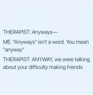 "Anyways: THERAPIST: Anyways-  ME: ""Anyways"" isn't a word. You mean  ""anyway""  THERAPIST: ANYWAY, we were talking  about your difficulty making friends Anyways"