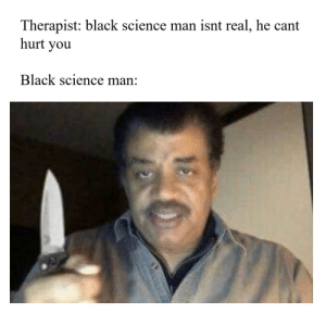 i want to see ben shapiro pull his meat scepter on neil: Therapist: black science man isnt real, he cant  hurt you  Black science man: i want to see ben shapiro pull his meat scepter on neil