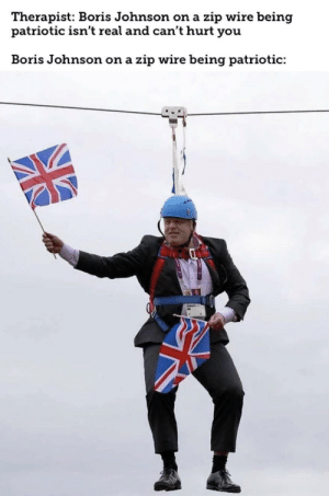 Help, Dank Memes, and Haha: Therapist: Boris Johnson on a zip wire being  patriotic isn't real and can't hurt you  Boris Johnson on a zip wire being patriotic: haha this man might be the next prime minister help