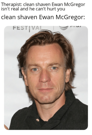 Ewan McGregor, McGregor, and You: Therapist: clean shaven Ewan McGregor  isn't real and he can't hurt you  clean shaven Ewan McGregor:  FEST VAL Mixed feelings about this chap