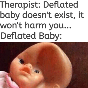 Dank Memes, Baby, and You: Therapist: Deflated  baby doesn't exist, it  won't harm you...  Deflated Baby: Well I can't under it and neither should you...