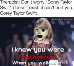 """New member of Slipknot: Therapist: Don't worry """"Corey Taylor  Swift"""" doesn't exist, it can't hurt you.  Corey Taylor Swift:  XXdead on arrivalxx  I knew you were  chosoc  When you walkad n New member of Slipknot"""