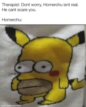 Scare, Been, and You: Therapist: Dont worry, Homerchu isnt real  He cant scare you  Homerchu:  made with mematic has this been done yet