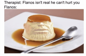 You, Real, and Contrary: Therapist: Flanos isn't real he can't hurt you  Flanos: oh, on the contrary